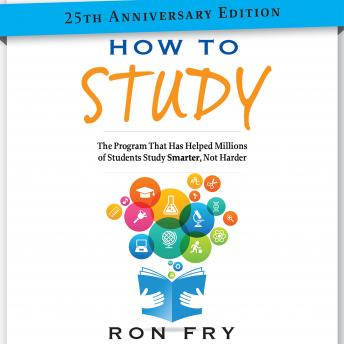 How to Study 25th Anniversary Edition: The Program That Has Helped Millions of Students Study Smarter, Not Harder, Ronald W. Fry