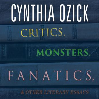 Critics, Monsters, Fanatics, and Other Literary Essays, Cynthia Ozick