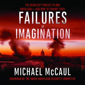 Failures of Imagination: The Deadliest Threats to Our Homeland--and How to Thwart Them, Michael McCaul