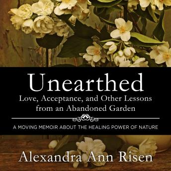 Unearthed: Love, Acceptance, and Other Lessons from an Abandoned Garden, Alexandra Risen