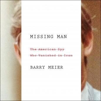 Missing Man: The American Spy Who Vanished in Iran, Barry Meier