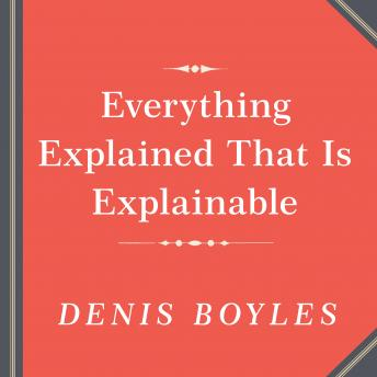Everything Explained That Is Explainable!: The Creation of the Encyclopedia Britannica's Celebrated Eleventh Edition 1910-1911, Denis Boyles