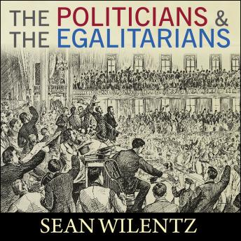 Politicians and the Egalitarians: The Hidden History of American Politics, Sean Wilentz