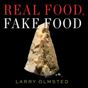Real Food, Fake Food: Why You Don't Know What You're Eating and What You Can Do About It, Larry Olmsted
