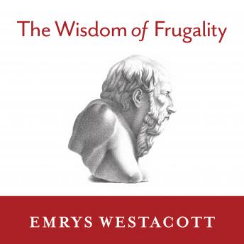 Wisdom of Frugality: Why Less Is More - More or Less, Emrys Westacott