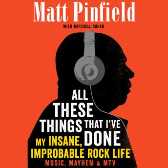 All These Things That I've Done: My Insane, Improbable Rock Life, Mitchell Cohen, Matt Pinfield
