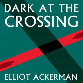 Dark at the Crossing, Elliot Ackerman