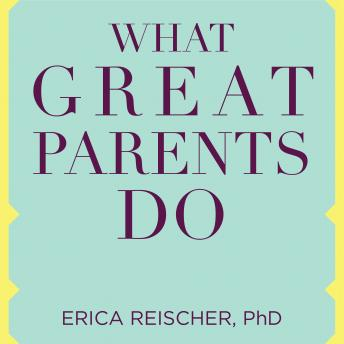 What Great Parents Do: 75 Simple Strategies for Raising Kids Who Thrive, Erica Reischer, Ph.D.