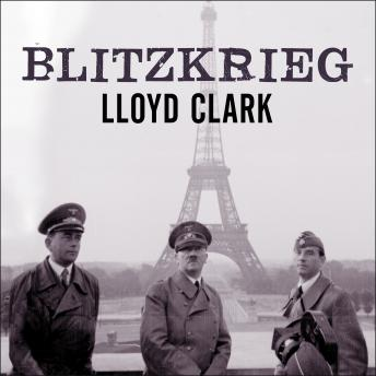 Download Blitzkrieg: Myth, Reality, and Hitler's Lightning War: France 1940 by Lloyd Clark
