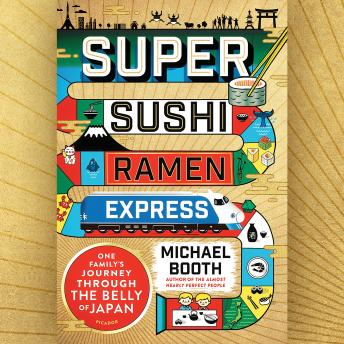 Super Sushi Ramen Express: One Family's Journey Through the Belly of Japan, Michael Booth