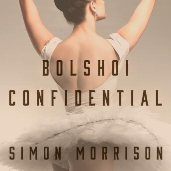 Bolshoi Confidential: Secrets of the Russian Ballet--From the Rule of the Tsars to Today, Simon Morrison