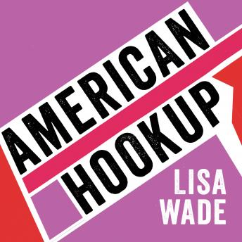 American Hookup: The New Culture of Sex on Campus, Lisa Wade