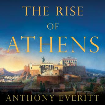 Rise of Athens: The Story of the World's Greatest Civilization, Anthony Everitt