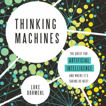 Thinking Machines: The Quest for Artificial Intelligence--and Where It's Taking Us Next, Luke Dormehl