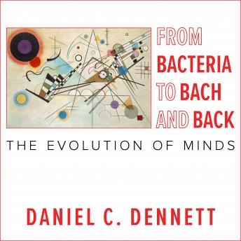 From Bacteria to Bach and Back: The Evolution of Minds, Daniel C. Dennett