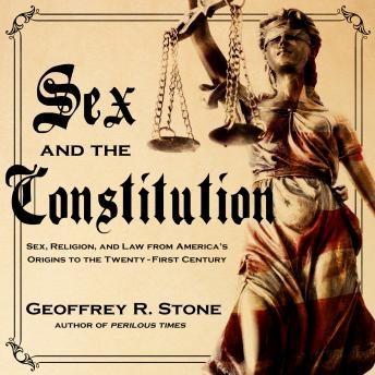 Sex and the Constitution: Sex, Religion, and Law from America's Origins to the Twenty-First Century, Geoffrey R. Stone