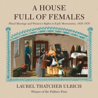 House Full of Females: Plural Marriage and Women's Rights in Early Mormonism, 1835-1870, Laurel Thatcher Ulrich
