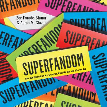 Superfandom: How Our Obsessions Are Changing What We Buy and Who We Are, Aaron M. Glazer, Zoe Fraade-Blanar