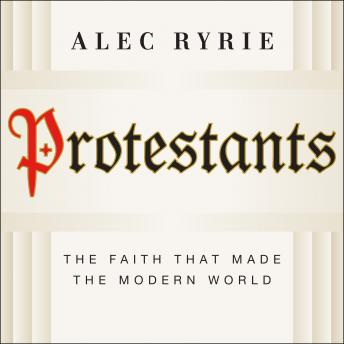 Protestants: The Faith That Made the Modern World, Alec Ryrie