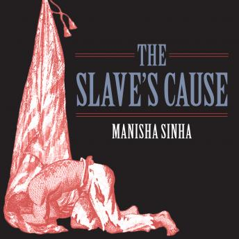 Slave's Cause: A History of Abolition, Manisha Sinha