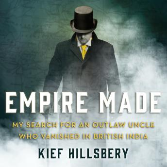 Download Empire Made: My Search for an Outlaw Uncle Who Vanished in British India by Kief Hillsbery