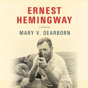 Ernest Hemingway: A Biography, Mary V. Dearborn