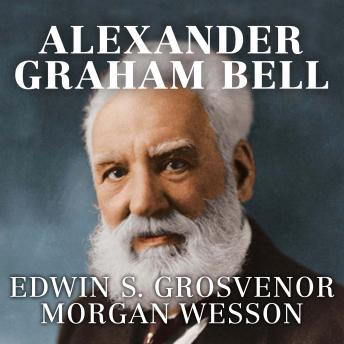 Download Alexander Graham Bell: The Life and Times of the Man Who Invented the Telephone by Edwin S. Grosvenor, Morgan Wesson