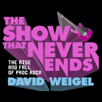 Show That Never Ends: The Rise and Fall of Prog Rock, David Weigel