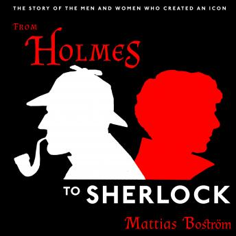From Holmes to Sherlock: The Story of the Men and Women Who Created an Icon, Mattias Boström