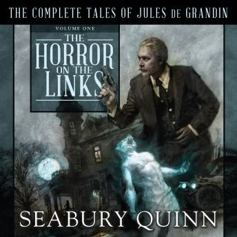 Horror on the Links: The Complete Tales of Jules De Grandin, Volume One, Seabury Quinn