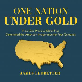 One Nation Under Gold: How One Precious Metal Has Dominated the American Imagination for Four Centuries, James Ledbetter