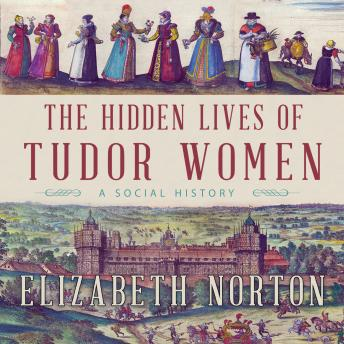 The Hidden Lives of Tudor Women: A Social History