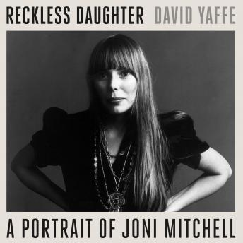 Reckless Daughter: A Portrait of Joni Mitchell, David Yaffe