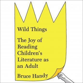 Wild Things: The Joy of Reading Children's Literature as an Adult, Bruce Handy