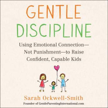 Gentle Discipline: Using Emotional Connection--Not Punishment--to Raise Confident, Capable Kids