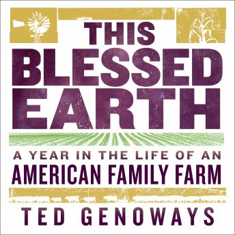 This Blessed Earth: A Year in the Life of an American Family Farm, Ted Genoways