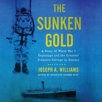Sunken Gold: A Story of World War I Espionage and the Greatest Treasure Salvage in History, Joseph A. Williams