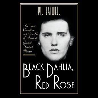 Black Dahlia, Red Rose: The Crime, Corruption, and Cover-Up of America's Greatest Unsolved Murder, Piu Eatwell