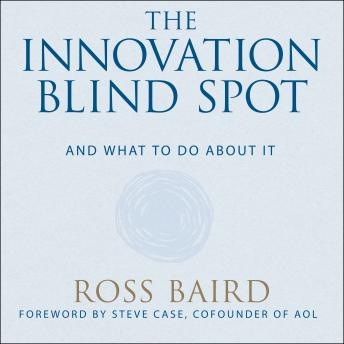 Innovation Blind Spot: Why We Back the Wrong Ideas--and What to Do About It, Ross Baird