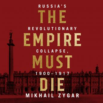 Empire Must Die: Russia's Revolutionary Collapse, 1900 - 1917, Audio book by Mikhail Zygar