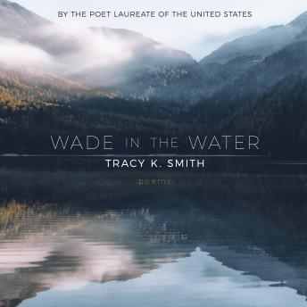 Wade in the Water: Poems, Tracy K. Smith