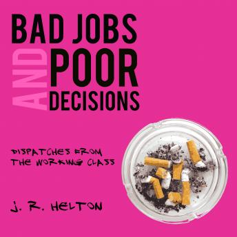 Bad Jobs and Poor Decisions: Dispatches from the Working Class, J. R. Helton