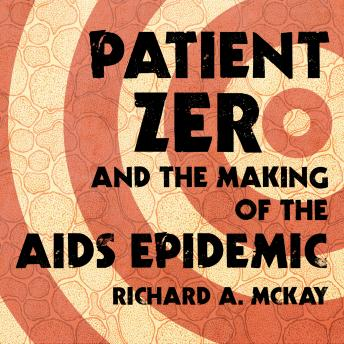 Patient Zero and the Making of the AIDS Epidemic, Richard A. McKay