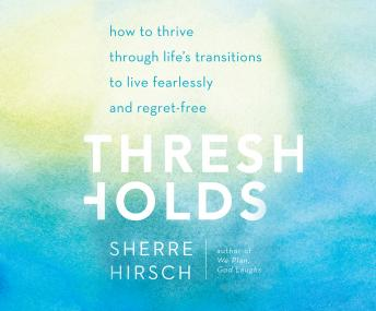 Thresholds: How to Thrive Through Life's Transitions to Live Fearlessly, Sherre Hirsch