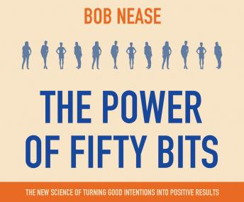 Power of Fifty Bits: The New Science of turning Good Intentions into Positive Results, Bob Nease Ph.D.