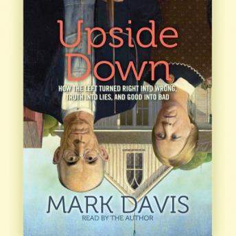 Upside Down: How the Left has Made Right Wrong, Truth Lies, and Good Bad, Mark Davis