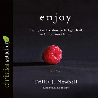 Enjoy: Finding the Freedom to Delight Daily in God's Good Gifts, Trillia J. Newbell
