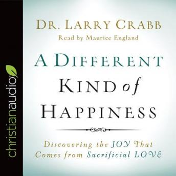 Different Kind of Happiness: Discovering the Joy That Comes from Sacrificial Love, Dr Larry Crabb
