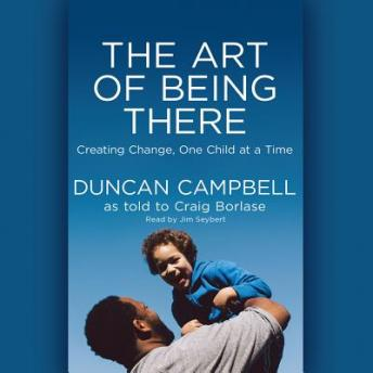 Art of Being There: Creating Change, One Child at a Time, Duncan Campbell