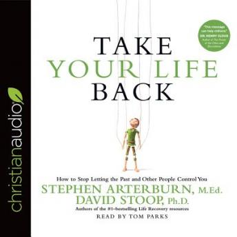 Take Your Life Back: How to Stop Letting the Past and Other People Control You, David Stoop, Stephen Arterburn